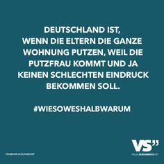 Deutschland ist, wenn die Eltern die ganze Wohnung putzen, weil die Putzfrau kommt und ja keinen schlechten Eindruck bekommen soll. #Wiesoweshalbwarum