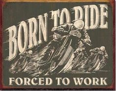 Vintage BORN TO RIDE FORCED TO WORK Metal Sign MOTORCYCLE Tin  http://www.bikeraa.com