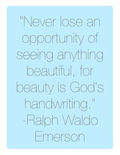 Never lose an opportunity of seeing anything beautiful, for beauty is God's handwriting. -Ralph Waldo Emerson