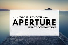 Your lens is like the eye of the camera. The focal length and aperture you select determine the way it sees and the composition of your photo.