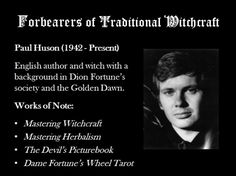 Paul Huson, now a US resident, is most well known for his classic work Mastering Witchcraft: A Practical Guide for Witches, Warlocks, and Covens. It is a tested and nostalgic favourite of many traditional witches and perhaps one of the first openly Luciferian works which is revealed in the introduction. Read more about it here: A Discourse on the Introduction of Mastering Witchcraft.