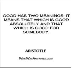 ''Good has two meanings- it means that which is good absolutely and that which is good for somebody.'' - Aristotle   http://whowasaristotle.com/?p=438