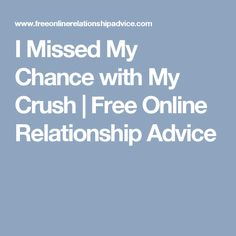 I Missed My Chance with My Crush | Free Online Relationship Advice