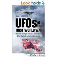 UFOs of the First World War: Phantom Airships, Balloons, Aircraft and Other Mysterious Aerial Phenomena eBook: Nigel Watson: Amazon.co.uk: Kindle Store