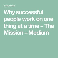 Why successful people work on one thing at a time – The Mission – Medium