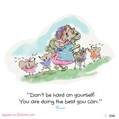 Don't be hard on yourself. You are doing the best you can.