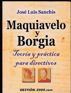 Machiavelli and BORGIA (THEORY AND PRACTICE FOR EXECUTIVES)  By: JOSE LUIS SANCHIS.