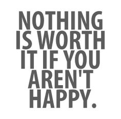 QUOTES ~HAPPY ~ NOTHING IS WORTH IT IF YOU AREN'THAPPY.
