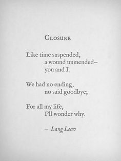 """We had no ending, no said goodbye. For all my life, I'll wonder why"" -Closure by Lang Leav ♥Miss you♥ Grief Poem Quotes, Life Quotes, Qoutes, Ugly Quotes, Love And Misadventure, Just Dream, Beautiful Words, Beautiful Poetry, Wise Words"