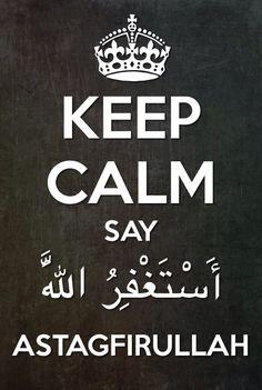 Keep Calm Say Astaghfirullah.. ( Allah forgive me!)