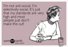 Im not anti-social, Im selectively social. Its just that my standards are very high and most people just dont make the cut!