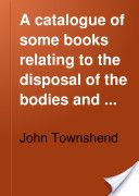 """""""A Catalogue of Some Books Relating to the Disposal of Bodies and Perpetuating the Memories of the Dead"""" - John Townshend, 1887, 74"""