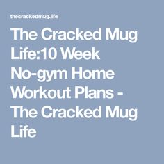 The Cracked Mug Life:10 Week No-gym Home Workout Plans - The Cracked Mug Life