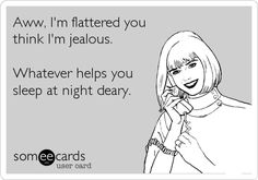 Funny Thanks Ecard: Aww, I'm flattered you think I'm jealous. Whatever helps you sleep at night deary. I really just hate your NOSEY ass shit talking bitch mouth that won't stay out of my life or my business. Famous Quotes, Best Quotes, Funny Quotes, Life Quotes, Daily Quotes, Quotes Quotes, Humorous Sayings, Funny Memes, That's Hilarious