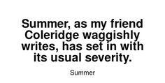Read more Summer quotes at wiktrest.com. Summer, as my friend Coleridge waggishly writes, has set in with its usual severity. Summer Quotes, Read More, Writing, Reading, Words, Reading Books, Being A Writer, Horse