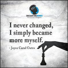 I never changed, I simply became more myself. —Joyce Carol Oates