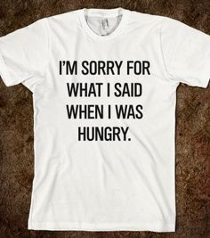 I'm sorry for what I said when I was hungry - Grafika Ateliero - Skreened T-shirts, Organic Shirts, Hoodies, Kids Tees, Baby One-Pieces and ...