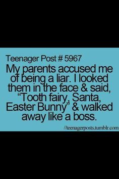 "Teenager posts....""My parents accused me of being a liar. I looked them in the face & said, ""Tooth fairy, Santa, Easter Bunny"" & walked away like a boss."" So, true..."