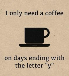 "I only need coffee on days ending with the letter ""y"""