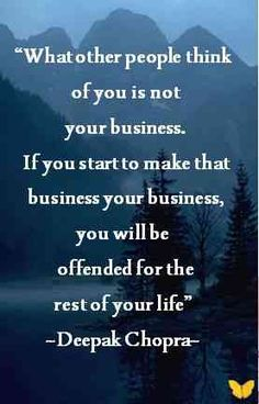 What other people think about you is none of your business. If you start to make that business your business, you'll be offended for the rest of your life.