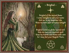 "Thanks to Magickal Moonie's Sanctuary : http://www.facebook.com/MagickalMooniesSanctuary  Brighid is arguably the most important goddess in Irish history yet most of what was known of her has been lost with the oral tradition that fostered her devotion. Written sources, such as ""Sanas Chormaic"" and ""Leabhar Ghabhala"" date from the 9th and 12th centuries, long after St. Brighid established her community at Kildare so be careful not construct a goddess from the knowledge of the saint."