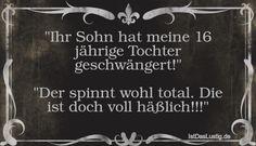 """""""Ihr Sohn hat meine 16 jährige Tochter geschwängert!""""  """"Der spinnt wohl total. Die ist doch voll häßlich!!!"""" ... gefunden auf https://www.istdaslustig.de/spruch/2142 #lustig #sprüche #fun #spass"""