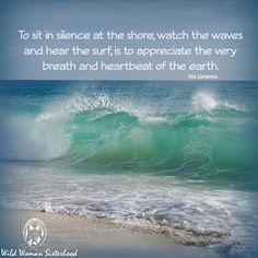 To sit in silence at the shore, watch the waves and hear the surf; is to appreciate the very breath and heartbeat of the Earth ... - Doe Zantamata #wildwomansisterhood WILD WOMAN SISTERHOOD™