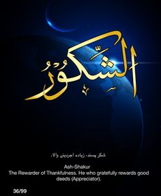 Ash-Shakur. The Rewarder of Thankfulness.  He who gratefully rewards good deeds (Appreciator).
