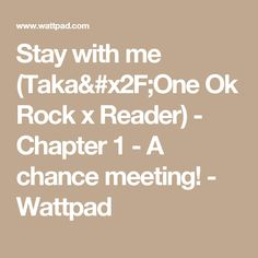 Stay with me (Taka/One Ok Rock x Reader) - Chapter 1 - A chance meeting! - Wattpad