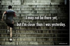 I may not be there yet, but I'm closer than I was yesterday! #quote #workout #exercise #motivation