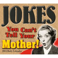 Jokes You Can't Tell Your Mother Desk Calendar: If you think no joke is X-rated as long as it is funny, this is the daily calendar for you! Lewd and crude, this is the biggest, baddest collection of dirty jokes and politically incorrect punch lines you'll find.  $14.99  http://calendars.com/Mature-Humor/Jokes-You-Cant-Tell-Your-Mother-2013-Desk-Calendar/prod201300002171/?categoryId=cat00048=cat00048#
