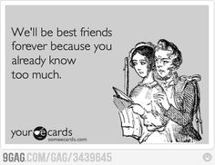 Haha!  This is so true!!!!  My girl Tab knows WAY too much for us to ever not be friends.  LMAO
