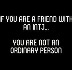 """If you are a friend with an INTJ...you are not an ordinary person.""--No, you are not. Do you know the odds of being considered a friend to an INTJ? Almost non-existent. You are special to me; so much so I've called you my friend. That's big. HUGE! I value you and always will despite any lack of communication or reciprocation. And if you're wondering...yes, I'm talking to you. Pick up the phone and call me. I'll answer. ~Missy"