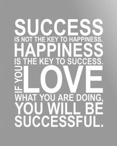 """""""Success is not the key to happiness. Happiness is the key to success."""""""