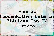 http://tecnoautos.com/wp-content/uploads/imagenes/tendencias/thumbs/vanessa-huppenkothen-esta-en-platicas-con-tv-azteca.jpg Vanessa. Vanessa Huppenkothen está en pláticas con TV Azteca, Enlaces, Imágenes, Videos y Tweets - http://tecnoautos.com/actualidad/vanessa-vanessa-huppenkothen-esta-en-platicas-con-tv-azteca/