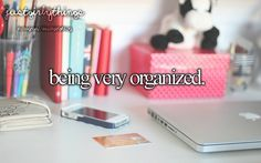 Being very organized. just girly things