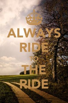 Always ride to the ride.
