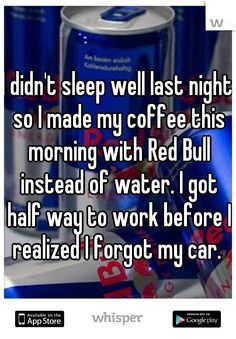I didn't sleep well last night so I made my coffee this morning with Red Bull instead of water. I got half way to work before I realized I forgot my car.