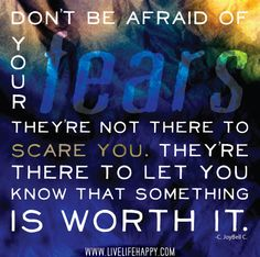 Don't be afraid of your fears. They're not there to scare you. They're there to let you know that something is worth it. -C. JoyBell C. by deeplifequotes, via Flickr