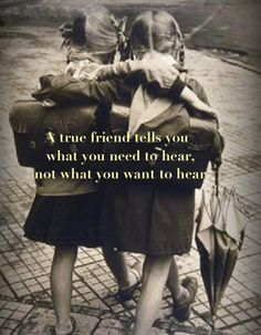 """""""A  true friend tells you what you need to hear, not what you want to hear."""""""