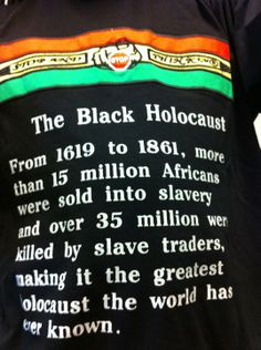 The Black Holocaust, the greatest holocaust the world has every known.