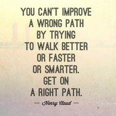 You can't improve a wrong path by trying to walk better or faster or smarter. Words Quotes, Wise Words, Sayings, Battle Of The Mind, Cloud Quotes, Henry Cloud, Narcissistic Abuse, Healthy Mind, Words Of Encouragement
