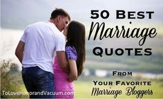 Here are a list of the 50 best marriage quotes I found from different marriage blogs, organized by topic.