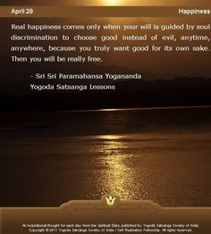 Real happiness comes only when your will is guided by soul discrimination to choose good instead of evil, anytime, anywhere, because you truly want good for its own sake. Then you will be really free. -    Sri Sri Paramahansa Yogananda Yogoda Satsanga Lessons