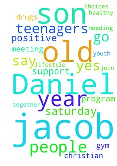 Please pray for Jacob Daniel my 17 year old son to - Please pray for Jacob Daniel my 17 year old son to join a Christian youth program to help him get off drugs. Meeting this Saturday needing prayer for Jacob to say yes and meet positive people to support him and help him. They go to gym together and do healthy lifestyle choices to help teenagers. Thank you for your prayers. Posted at: https://prayerrequest.com/t/yyO #pray #prayer #request #prayerrequest