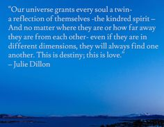 """Our universe grants every soul a twin- a reflection of themselves -the kindred spirit – And no matter where they are or how far away they are from each other- even if they are in different dimensions, they will always find one another. This is destiny; this is love."" – Julie Dillon"