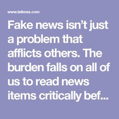 Fake news isn't just a problem that afflicts others. The burden falls on all of us to read news items critically before we share them — no matter what our political persuasion or how pure our intentions.