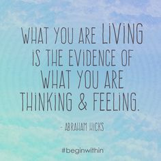 What you are living is the evidence of what you are thinking & feeling. - Abraham | #inspiration #quote #abrahamhicks #loa