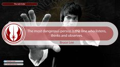 The most dangerous person is the one who listens, thinks and observes.  Bruce Lee