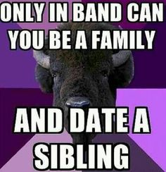 Band family! Uhh, I am in theatre and my theatre family, theatre boyfriend, and I would disagree with this.